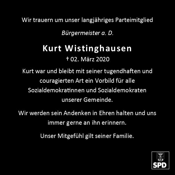 Wir trauern um unser langjähriges Parteimitglied  Bürgermeister a. D.  Kurt Wistinghausen  † 02. März 2020  Kurt war und bleibt mit seiner tugendhaften und couragierten Art ein Vorbild für alle Sozialdemokratinnen und Sozialdemokraten unserer Gemeinde.  Wir werden sein Andenken in Ehren halten und uns immer gerne an ihn erinnern.  Unser Mitgefühl gilt seiner Familie.